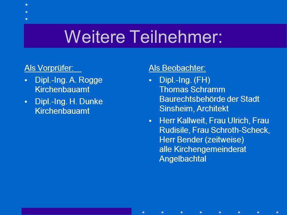 Weitere Teilnehmer: Als Vorprüfer: Dipl.-Ing. A. Rogge Kirchenbauamt Dipl.-Ing. H. Dunke Kirchenbauamt Als Beobachter: Dipl.-Ing. (FH) Thomas Schramm