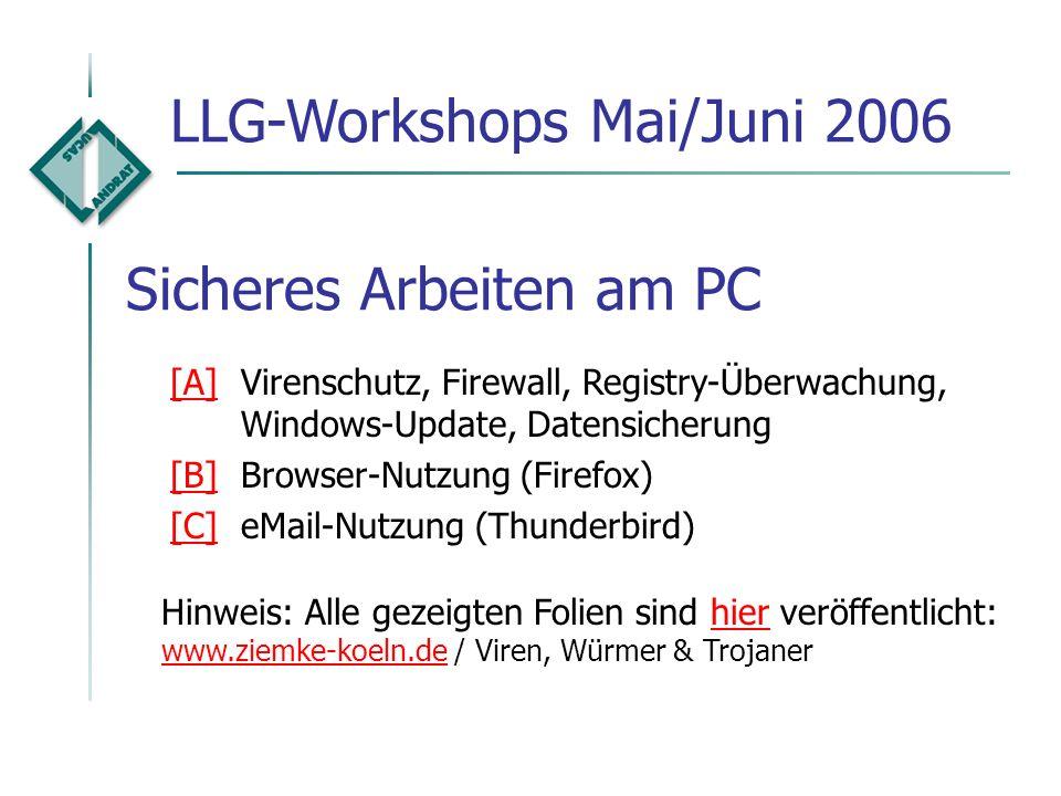 Sicheres Arbeiten am PC LLG-Workshops Mai/Juni 2006 Hinweis: Alle gezeigten Folien sind hier veröffentlicht: www.ziemke-koeln.de / Viren, Würmer & Trojanerhier www.ziemke-koeln.de [A][A]Virenschutz, Firewall, Registry-Überwachung, Windows-Update, Datensicherung [B][B]Browser-Nutzung (Firefox) [C][C]eMail-Nutzung (Thunderbird)