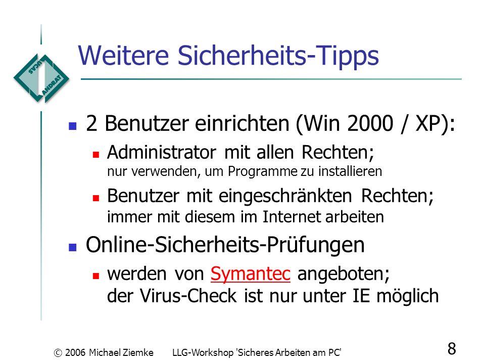 © 2006 Michael ZiemkeLLG-Workshop Sicheres Arbeiten am PC 8 Weitere Sicherheits-Tipps 2 Benutzer einrichten (Win 2000 / XP): Administrator mit allen Rechten; nur verwenden, um Programme zu installieren Benutzer mit eingeschränkten Rechten; immer mit diesem im Internet arbeiten Online-Sicherheits-Prüfungen werden von Symantec angeboten; der Virus-Check ist nur unter IE möglichSymantec