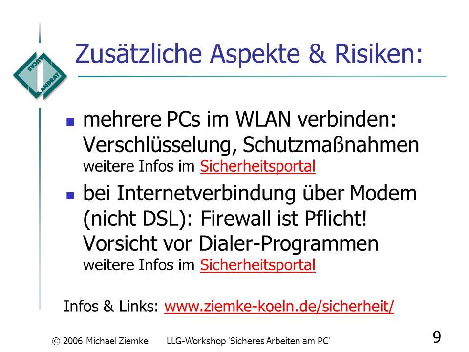 © 2006 Michael ZiemkeLLG-Workshop Sicheres Arbeiten am PC 9 Zusätzliche Aspekte & Risiken: mehrere PCs im WLAN verbinden: Verschlüsselung, Schutzmaßnahmen weitere Infos im SicherheitsportalSicherheitsportal bei Internetverbindung über Modem (nicht DSL): Firewall ist Pflicht.