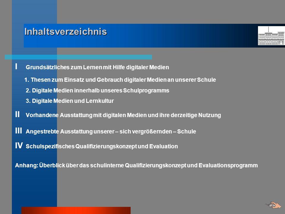 Inhaltsverzeichnis I Grundsätzliches zum Lernen mit Hilfe digitaler Medien 1. Thesen zum Einsatz und Gebrauch digitaler Medien an unserer Schule 2. Di