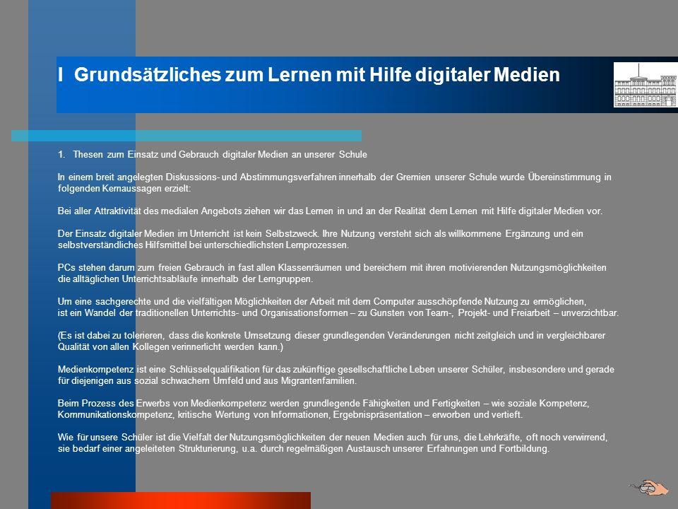 I Grundsätzliches zum Lernen mit Hilfe digitaler Medien 1. Thesen zum Einsatz und Gebrauch digitaler Medien an unserer Schule In einem breit angelegte