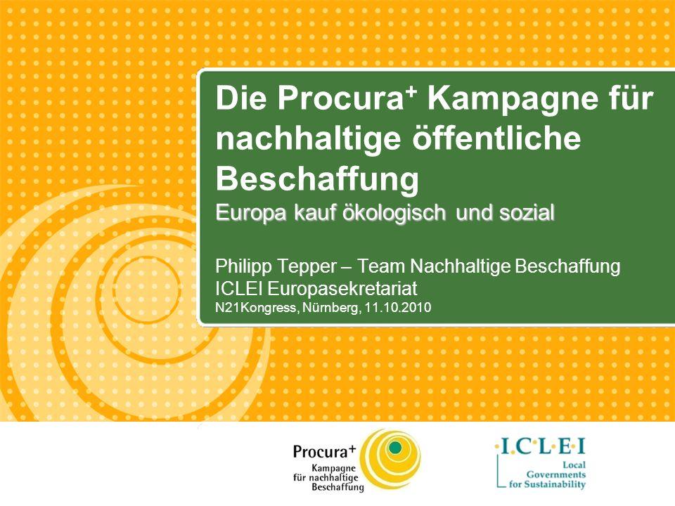 Philipp Tepper – Team Nachhaltige Beschaffung ICLEI Europasekretariat N21Kongress, Nürnberg, 11.10.2010 Europa kauf ökologisch und sozial Die Procura + Kampagne für nachhaltige öffentliche Beschaffung Europa kauf ökologisch und sozial
