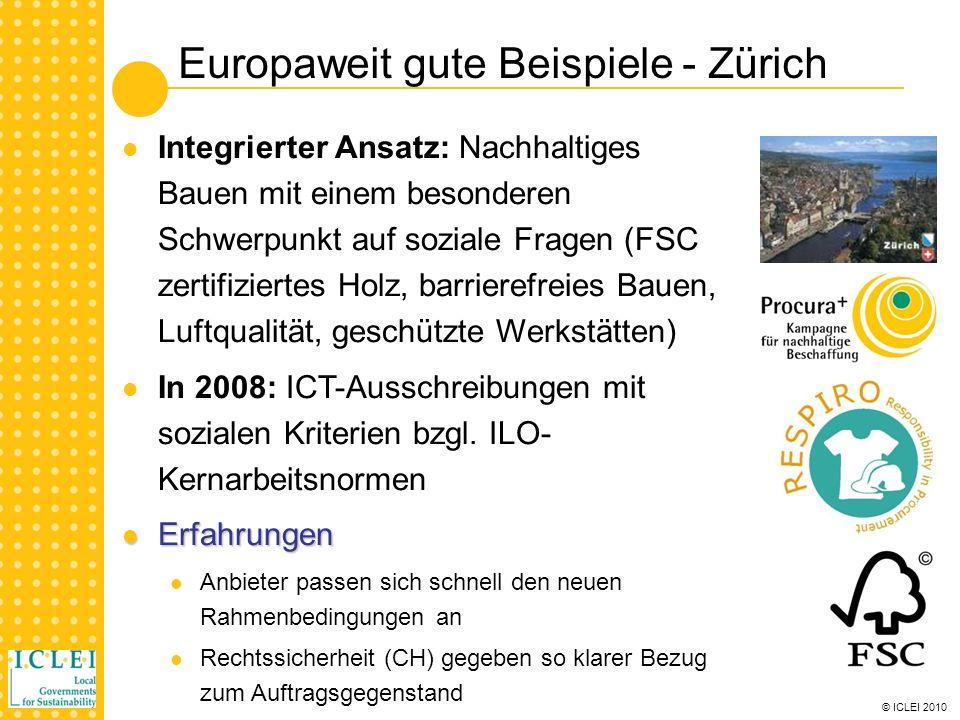 © ICLEI 2010 Europaweit gute Beispiele - Zürich Integrierter Ansatz: Nachhaltiges Bauen mit einem besonderen Schwerpunkt auf soziale Fragen (FSC zertifiziertes Holz, barrierefreies Bauen, Luftqualität, geschützte Werkstätten) In 2008: ICT-Ausschreibungen mit sozialen Kriterien bzgl.