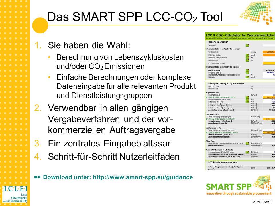 © ICLEI 2010 1.Sie haben die Wahl: Berechnung von Lebenszykluskosten und/oder CO 2 Emissionen Einfache Berechnungen oder komplexe Dateneingabe für alle relevanten Produkt- und Dienstleistungsgruppen 2.Verwendbar in allen gängigen Vergabeverfahren und der vor- kommerziellen Auftragsvergabe 3.Ein zentrales Eingabeblattssar 4.Schritt-für-Schritt Nutzerleitfaden => Download unter: http://www.smart-spp.eu/guidance Das SMART SPP LCC-CO 2 Tool