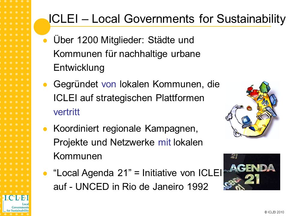 © ICLEI 2010 ICLEI – Local Governments for Sustainability Über 1200 Mitglieder: Städte und Kommunen für nachhaltige urbane Entwicklung Gegründet von lokalen Kommunen, die ICLEI auf strategischen Plattformen vertritt Koordiniert regionale Kampagnen, Projekte und Netzwerke mit lokalen Kommunen Local Agenda 21 = Initiative von ICLEI auf - UNCED in Rio de Janeiro 1992