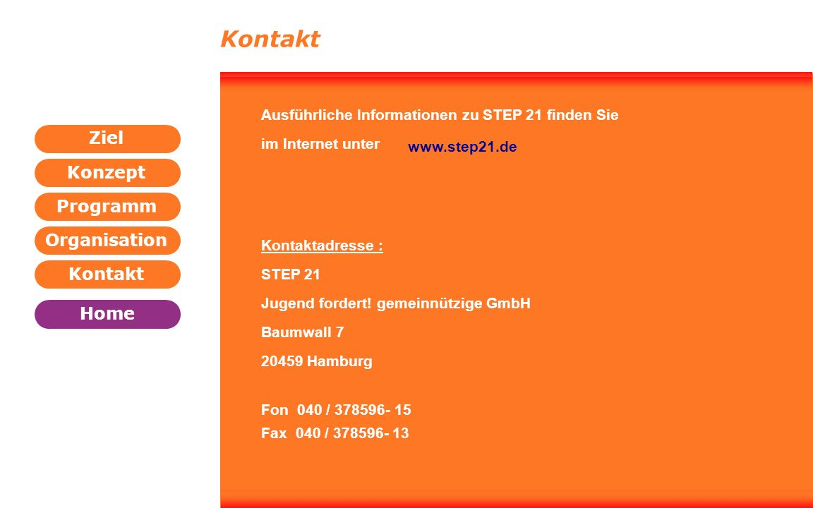 Programm Organisation Kontakt Konzept Ziel Home WEITER ZURÜCK Kontakt Ausführliche Informationen zu STEP 21 finden Sie im Internet unter www.step21.de