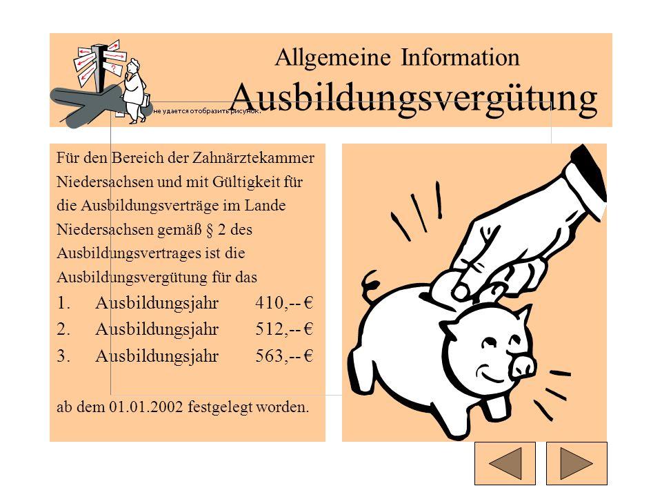 Allgemeine Information Ausbildungsvergütung Für den Bereich der Zahnärztekammer Niedersachsen und mit Gültigkeit für die Ausbildungsverträge im Lande Niedersachsen gemäß § 2 des Ausbildungsvertrages ist die Ausbildungsvergütung für das 1.Ausbildungsjahr 410,-- 2.Ausbildungsjahr 512,-- 3.Ausbildungsjahr563,-- ab dem 01.01.2002 festgelegt worden.