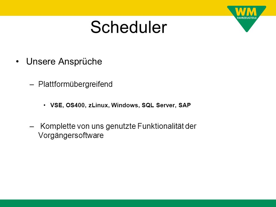Scheduler Unsere Ansprüche –Plattformübergreifend VSE, OS400, zLinux, Windows, SQL Server, SAP – Komplette von uns genutzte Funktionalität der Vorgäng