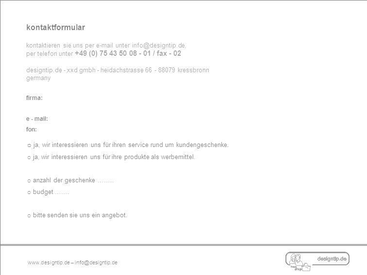 kontaktformular kontaktieren sie uns per e-mail unter info@designtip.de, per telefon unter +49 (0) 75 43 50 08 - 01 / fax - 02 designtip.de - xxd gmbh - heidachstrasse 66 - 88079 kressbronn germany firma: e - mail: fon: o ja, wir interessieren uns für ihren service rund um kundengeschenke.
