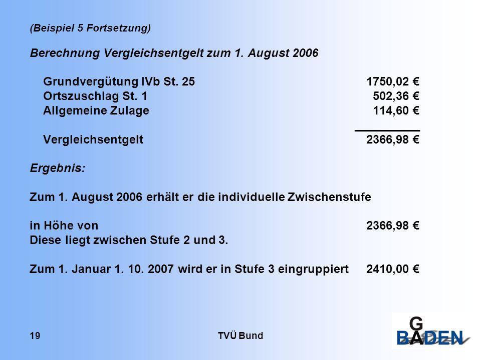 TVÜ Bund 19 (Beispiel 5 Fortsetzung) Berechnung Vergleichsentgelt zum 1. August 2006 Grundvergütung IVb St. 251750,02 Ortszuschlag St. 1 502,36 Allgem