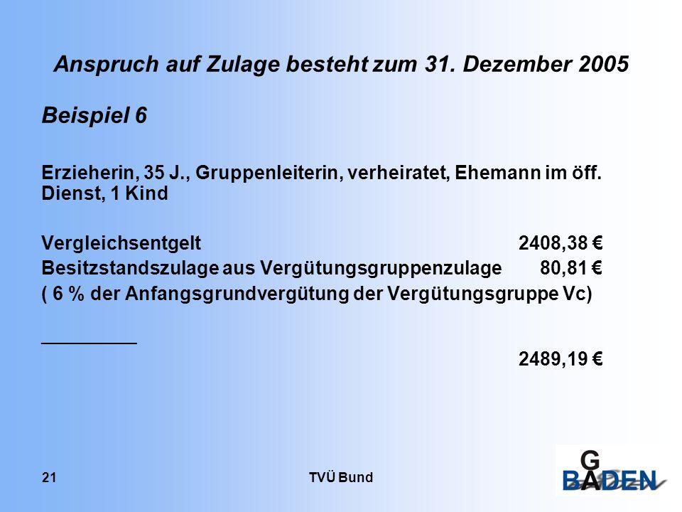TVÜ Bund 21 Anspruch auf Zulage besteht zum 31. Dezember 2005 Beispiel 6 Erzieherin, 35 J., Gruppenleiterin, verheiratet, Ehemann im öff. Dienst, 1 Ki