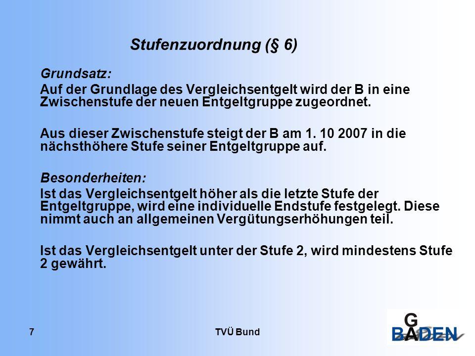 TVÜ Bund 7 Stufenzuordnung (§ 6) Grundsatz: Auf der Grundlage des Vergleichsentgelt wird der B in eine Zwischenstufe der neuen Entgeltgruppe zugeordnet.