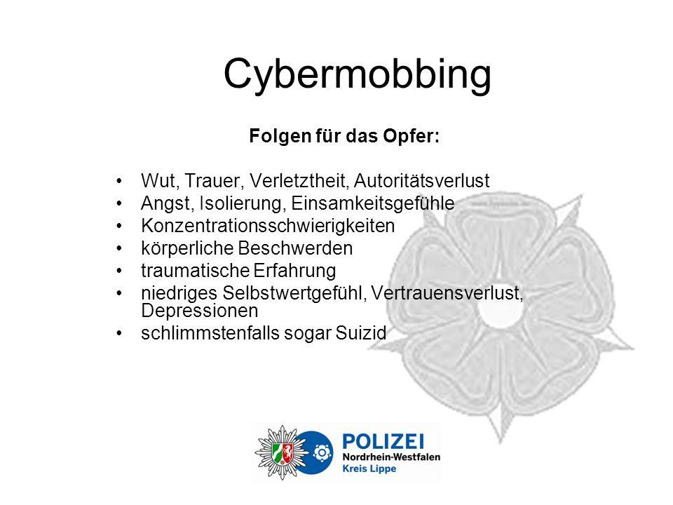 Cybermobbing Folgen für das Opfer: Wut, Trauer, Verletztheit, Autoritätsverlust Angst, Isolierung, Einsamkeitsgefühle Konzentrationsschwierigkeiten körperliche Beschwerden traumatische Erfahrung niedriges Selbstwertgefühl, Vertrauensverlust, Depressionen schlimmstenfalls sogar Suizid