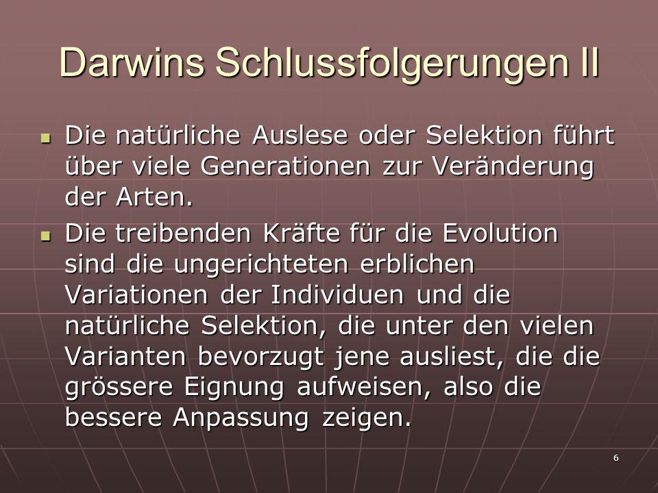 6 Darwins Schlussfolgerungen II Die natürliche Auslese oder Selektion führt über viele Generationen zur Veränderung der Arten. Die natürliche Auslese