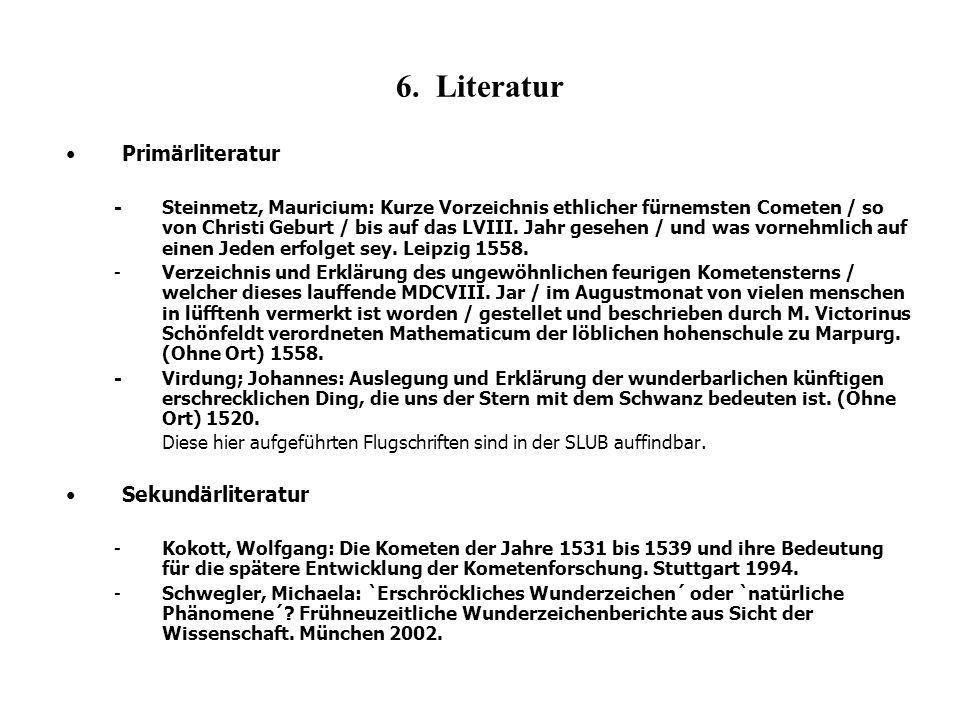 6. Literatur Primärliteratur -Steinmetz, Mauricium: Kurze Vorzeichnis ethlicher fürnemsten Cometen / so von Christi Geburt / bis auf das LVIII. Jahr g