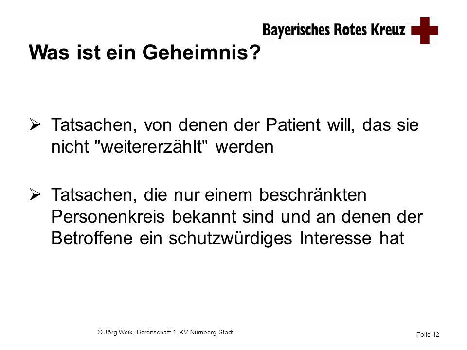 © Jörg Weik, Bereitschaft 1, KV Nürnberg-Stadt Folie 12 Was ist ein Geheimnis? Tatsachen, von denen der Patient will, das sie nicht