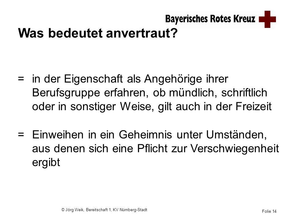 © Jörg Weik, Bereitschaft 1, KV Nürnberg-Stadt Folie 14 Was bedeutet anvertraut? =in der Eigenschaft als Angehörige ihrer Berufsgruppe erfahren, ob mü