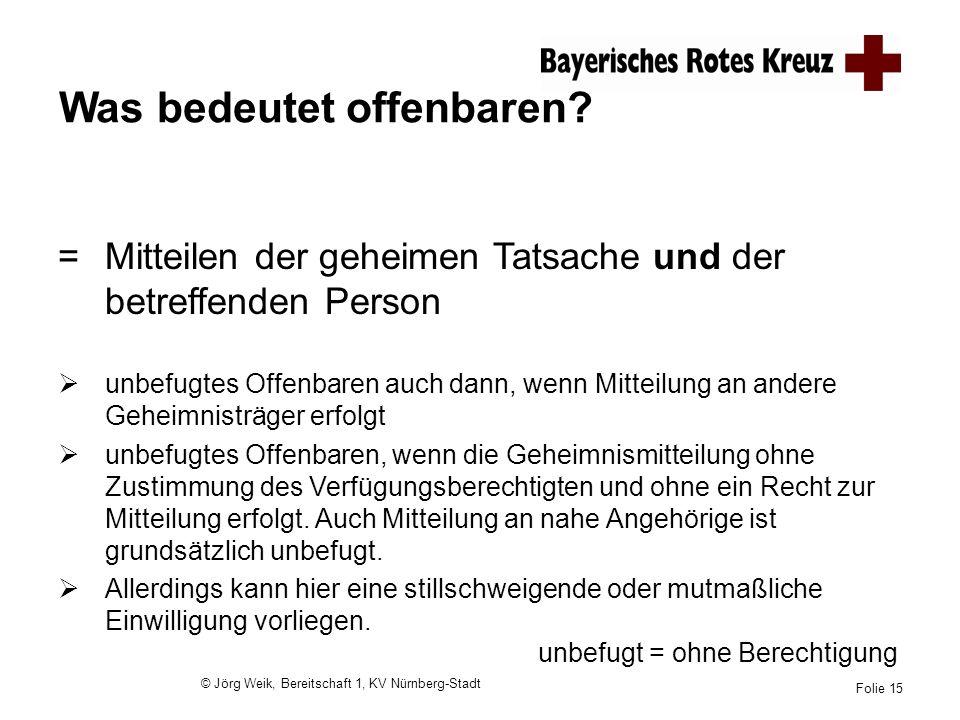 © Jörg Weik, Bereitschaft 1, KV Nürnberg-Stadt Folie 15 Was bedeutet offenbaren? =Mitteilen der geheimen Tatsache und der betreffenden Person unbefugt