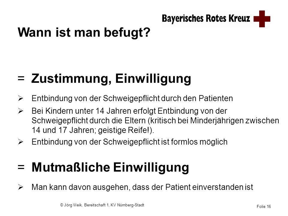 © Jörg Weik, Bereitschaft 1, KV Nürnberg-Stadt Folie 16 Wann ist man befugt? =Zustimmung, Einwilligung Entbindung von der Schweigepflicht durch den Pa
