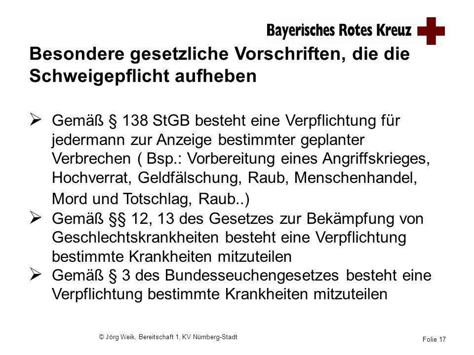 © Jörg Weik, Bereitschaft 1, KV Nürnberg-Stadt Folie 17 Besondere gesetzliche Vorschriften, die die Schweigepflicht aufheben Gemäß § 138 StGB besteht