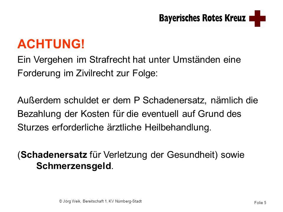 © Jörg Weik, Bereitschaft 1, KV Nürnberg-Stadt Folie 5 ACHTUNG! Ein Vergehen im Strafrecht hat unter Umständen eine Forderung im Zivilrecht zur Folge: