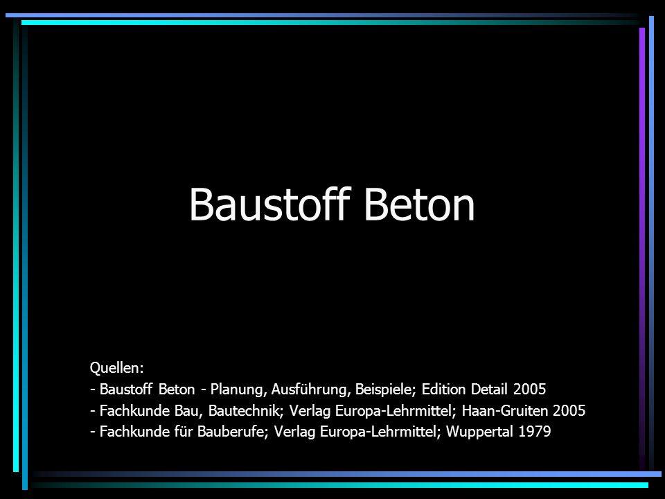 Baustoff Beton Quellen: - Baustoff Beton - Planung, Ausführung, Beispiele; Edition Detail 2005 - Fachkunde Bau, Bautechnik; Verlag Europa-Lehrmittel; Haan-Gruiten 2005 - Fachkunde für Bauberufe; Verlag Europa-Lehrmittel; Wuppertal 1979