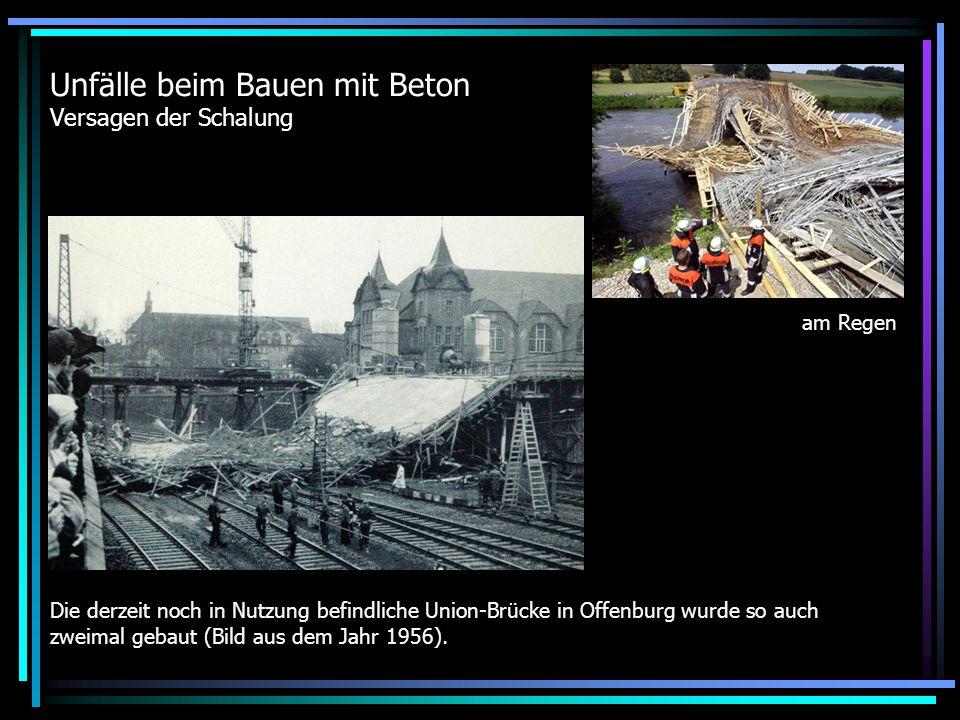 Unfälle beim Bauen mit Beton Versagen der Schalung Die derzeit noch in Nutzung befindliche Union-Brücke in Offenburg wurde so auch zweimal gebaut (Bild aus dem Jahr 1956).