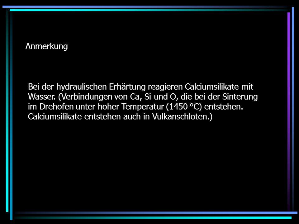 Anmerkung Bei der hydraulischen Erhärtung reagieren Calciumsilikate mit Wasser. (Verbindungen von Ca, Si und O, die bei der Sinterung im Drehofen unte