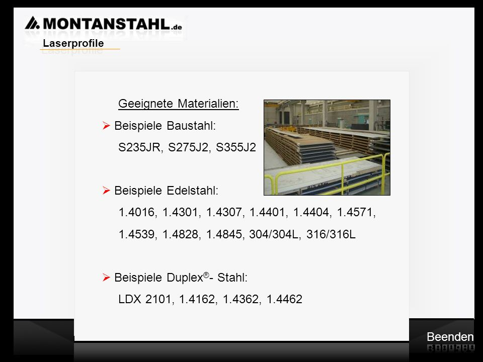 Laser - Profile Geeignete Materialien: Beispiele Baustahl: S235JR, S275J2, S355J2 Beispiele Edelstahl: 1.4016, 1.4301, 1.4307, 1.4401, 1.4404, 1.4571,