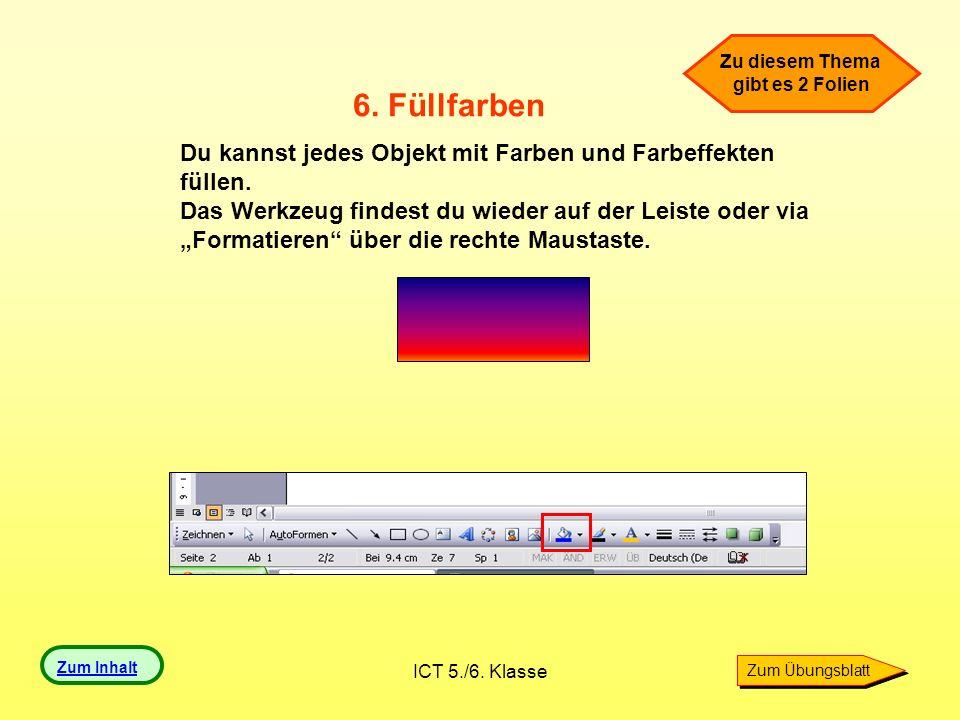 ICT 5./6. Klasse 6. Füllfarben Du kannst jedes Objekt mit Farben und Farbeffekten füllen. Das Werkzeug findest du wieder auf der Leiste oder via Forma