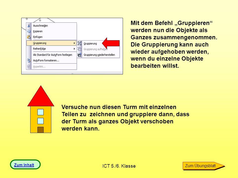 ICT 5./6. Klasse Mit dem Befehl Gruppieren werden nun die Objekte als Ganzes zusammengenommen. Die Gruppierung kann auch wieder aufgehoben werden, wen