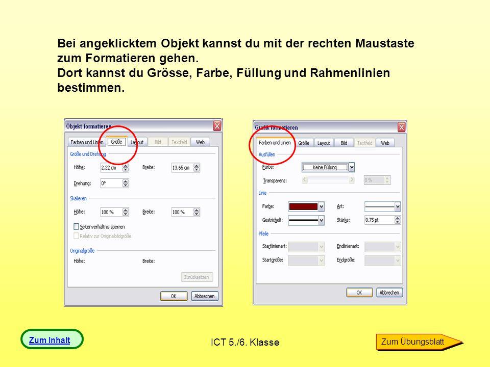 ICT 5./6. Klasse Bei angeklicktem Objekt kannst du mit der rechten Maustaste zum Formatieren gehen. Dort kannst du Grösse, Farbe, Füllung und Rahmenli