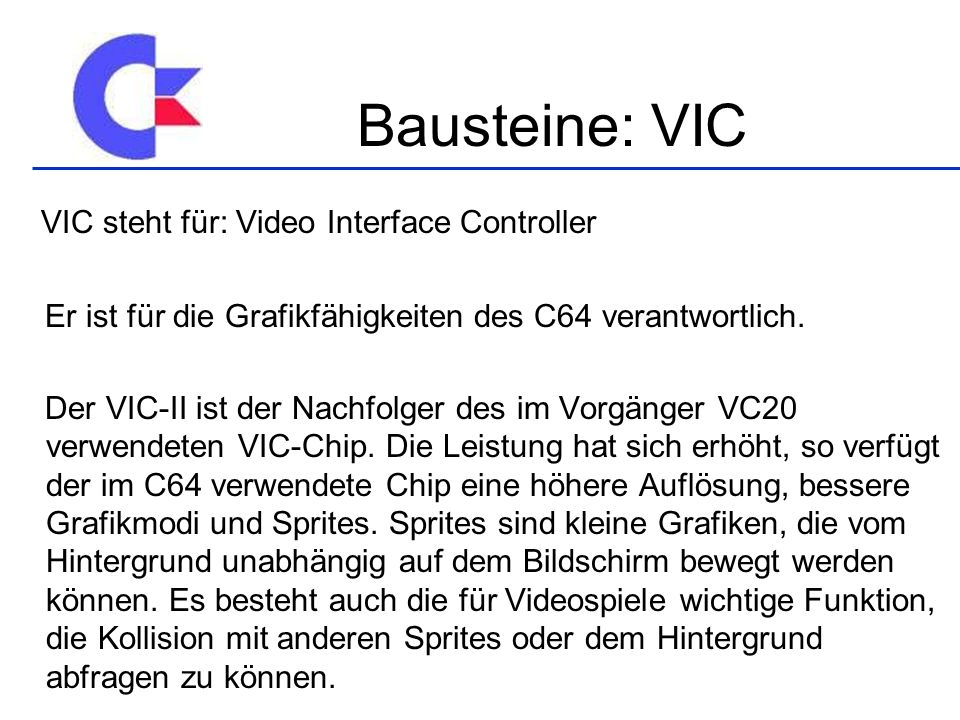 VIC steht für: Video Interface Controller Er ist für die Grafikfähigkeiten des C64 verantwortlich.