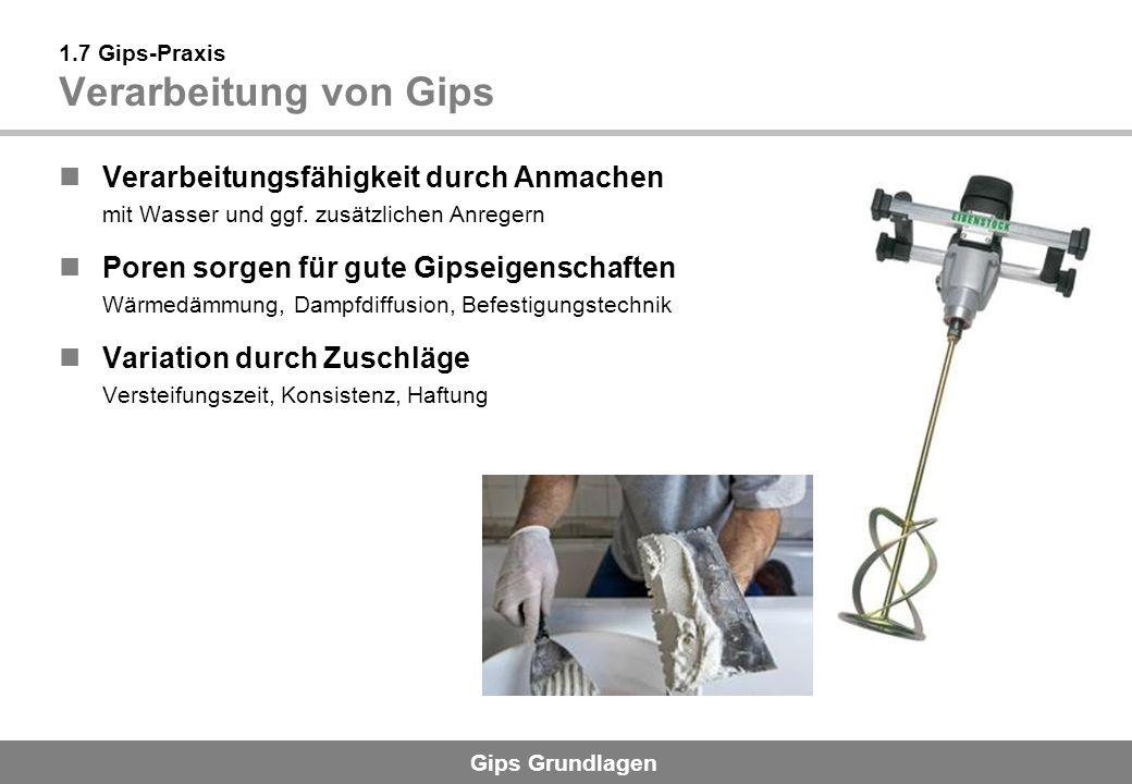 Gips Grundlagen 1.7 Gips-Praxis Verarbeitung von Gips Verarbeitungsfähigkeit durch Anmachen mit Wasser und ggf. zusätzlichen Anregern Poren sorgen für