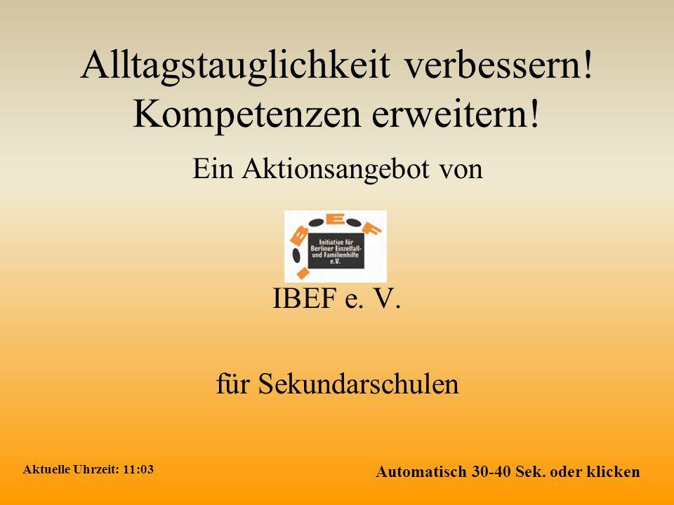 Alltagstauglichkeit verbessern! Kompetenzen erweitern! Ein Aktionsangebot von IBEF e. V. für Sekundarschulen Aktuelle Uhrzeit: 11:04 Automatisch 30-40