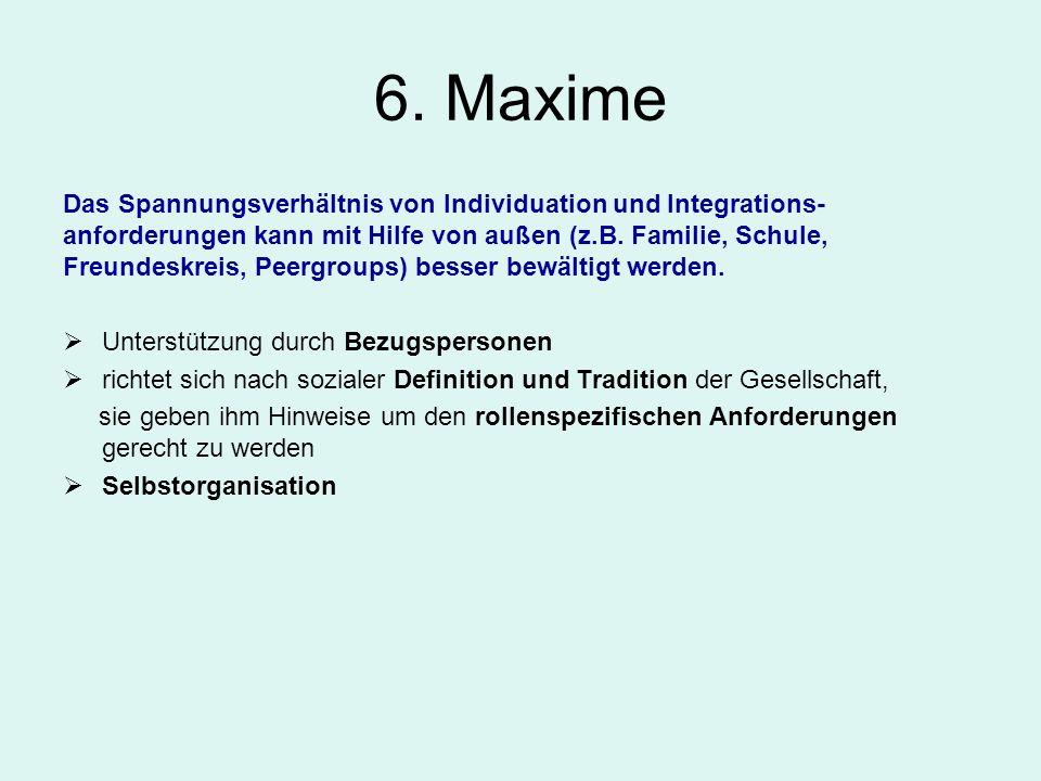 6. Maxime Das Spannungsverhältnis von Individuation und Integrations- anforderungen kann mit Hilfe von außen (z.B. Familie, Schule, Freundeskreis, Pee