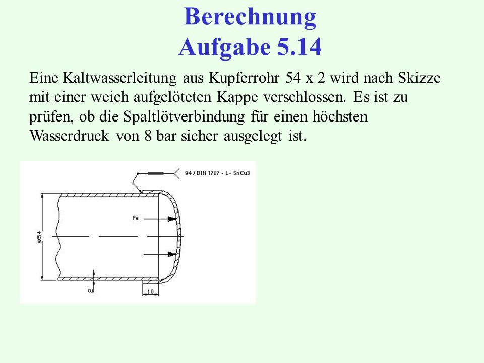 Berechnung Aufgabe 5.14 Eine Kaltwasserleitung aus Kupferrohr 54 x 2 wird nach Skizze mit einer weich aufgelöteten Kappe verschlossen. Es ist zu prüfe