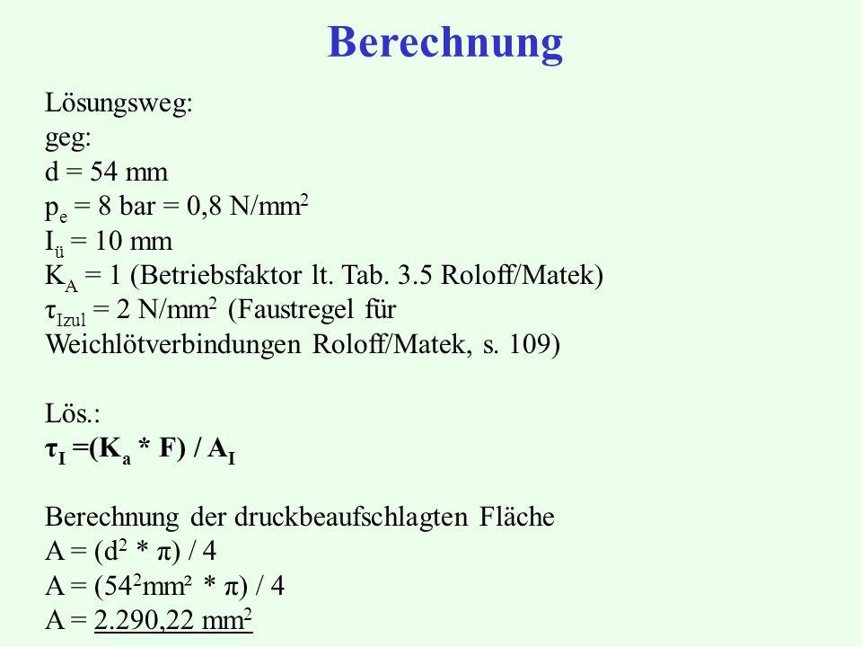 Berechnung Lösungsweg: geg: d = 54 mm p e = 8 bar = 0,8 N/mm 2 I ü = 10 mm K A = 1 (Betriebsfaktor lt. Tab. 3.5 Roloff/Matek) τ Izul = 2 N/mm 2 (Faust