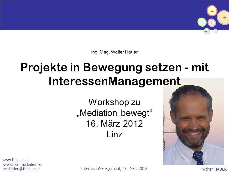 + + + + + Walter HAUER InteressenManagement, 16. März 2012 mediation@tbhauer.at Ing. Mag. Walter Hauer Projekte in Bewegung setzen - mit InteressenMan