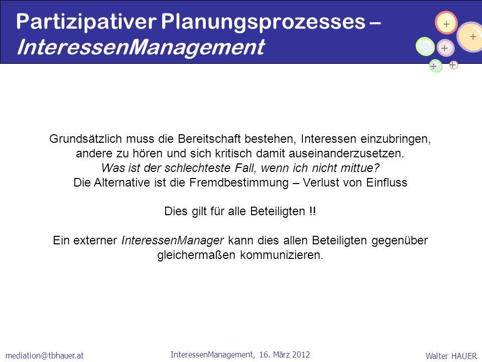 + + + + + Walter HAUER InteressenManagement, 16. März 2012 mediation@tbhauer.at Grundsätzlich muss die Bereitschaft bestehen, Interessen einzubringen,