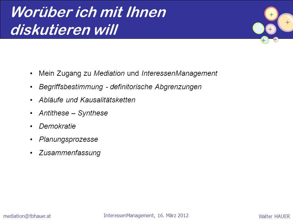 + + + + + Walter HAUER InteressenManagement, 16. März 2012 mediation@tbhauer.at Worüber ich mit Ihnen diskutieren will Mein Zugang zu Mediation und In