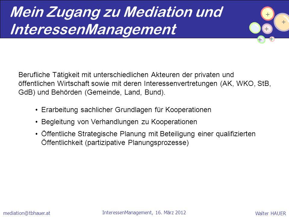 + + + + + Walter HAUER InteressenManagement, 16. März 2012 mediation@tbhauer.at Mein Zugang zu Mediation und InteressenManagement Berufliche Tätigkeit