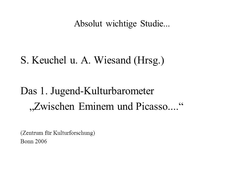 Absolut wichtige Studie... S. Keuchel u. A. Wiesand (Hrsg.) Das 1. Jugend-Kulturbarometer Zwischen Eminem und Picasso.... (Zentrum für Kulturforschung
