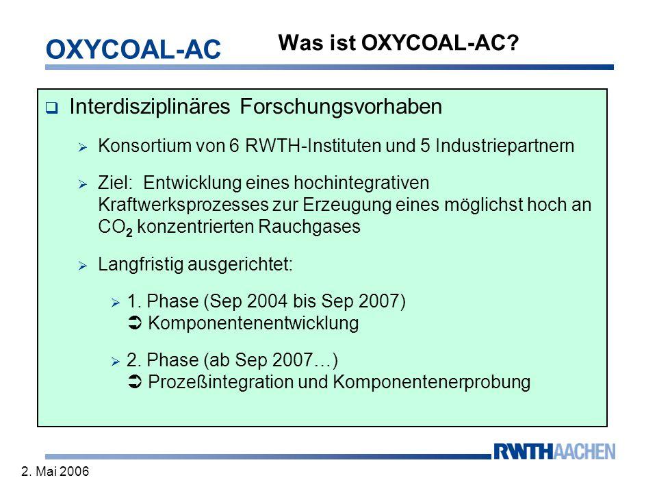 OXYCOAL-AC 2. Mai 2006 Was ist OXYCOAL-AC? Interdisziplinäres Forschungsvorhaben Konsortium von 6 RWTH-Instituten und 5 Industriepartnern Ziel: Entwic