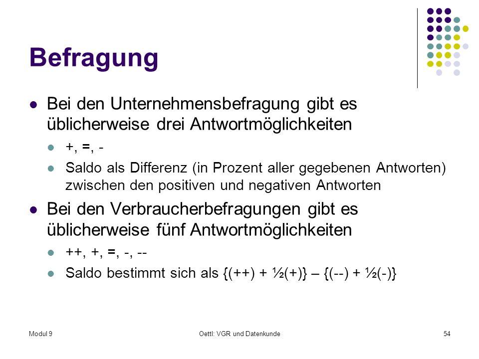 Modul 9Oettl: VGR und Datenkunde54 Befragung Bei den Unternehmensbefragung gibt es üblicherweise drei Antwortmöglichkeiten +, =, - Saldo als Differenz (in Prozent aller gegebenen Antworten) zwischen den positiven und negativen Antworten Bei den Verbraucherbefragungen gibt es üblicherweise fünf Antwortmöglichkeiten ++, +, =, -, -- Saldo bestimmt sich als {(++) + ½(+)} – {(--) + ½(-)}