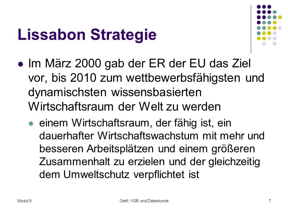 Modul 9Oettl: VGR und Datenkunde7 Lissabon Strategie Im März 2000 gab der ER der EU das Ziel vor, bis 2010 zum wettbewerbsfähigsten und dynamischsten wissensbasierten Wirtschaftsraum der Welt zu werden einem Wirtschaftsraum, der fähig ist, ein dauerhafter Wirtschaftswachstum mit mehr und besseren Arbeitsplätzen und einem größeren Zusammenhalt zu erzielen und der gleichzeitig dem Umweltschutz verpflichtet ist