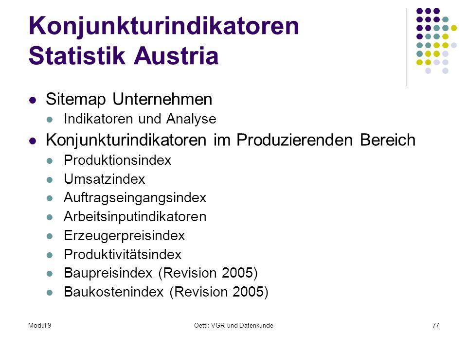 Modul 9Oettl: VGR und Datenkunde77 Konjunkturindikatoren Statistik Austria Sitemap Unternehmen Indikatoren und Analyse Konjunkturindikatoren im Produzierenden Bereich Produktionsindex Umsatzindex Auftragseingangsindex Arbeitsinputindikatoren Erzeugerpreisindex Produktivitätsindex Baupreisindex (Revision 2005) Baukostenindex (Revision 2005)