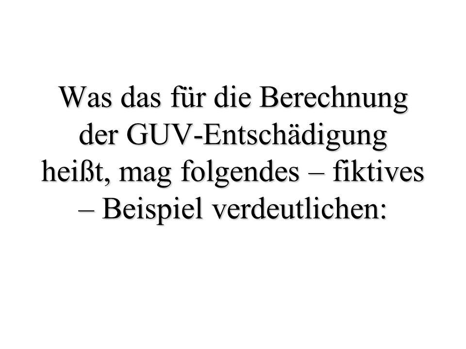 Was das für die Berechnung der GUV-Entschädigung heißt, mag folgendes – fiktives – Beispiel verdeutlichen: