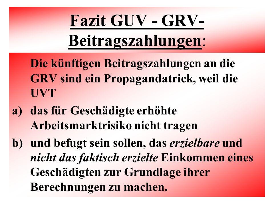 Fazit GUV - GRV- Beitragszahlungen: Die künftigen Beitragszahlungen an die GRV sind ein Propagandatrick, weil die UVT a)das für Geschädigte erhöhte Arbeitsmarktrisiko nicht tragen b)und befugt sein sollen, das erzielbare und nicht das faktisch erzielte Einkommen eines Geschädigten zur Grundlage ihrer Berechnungen zu machen.